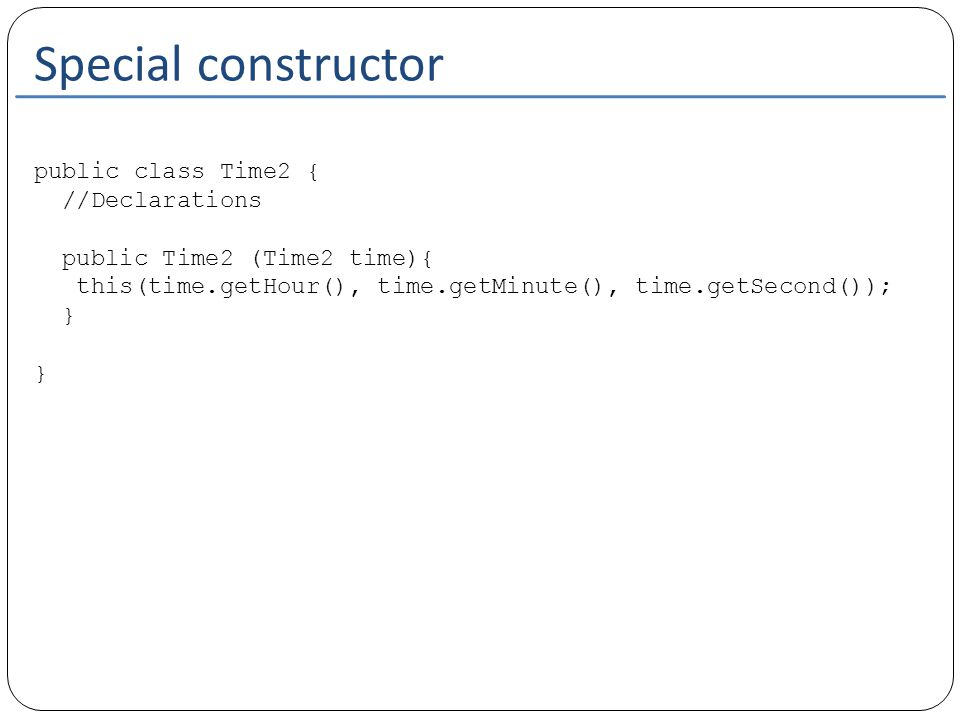 Special constructor public class Time2 { //Declarations public Time2 (Time2 time){ this(time.getHour(), time.getMinute(), time.getSecond()); } }