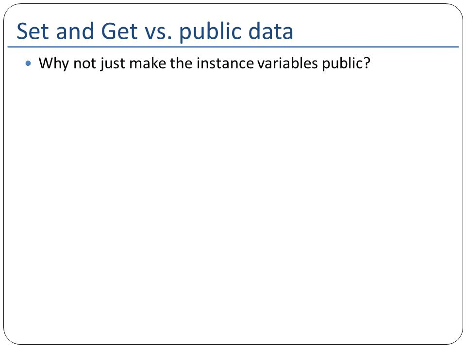Set and Get vs. public data Why not just make the instance variables public