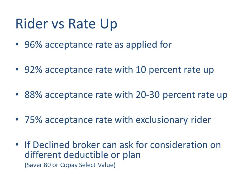 Rider vs Rate Up 96% acceptance rate as applied for 92% acceptance rate with 10 percent rate up 88% acceptance rate with 20-30 percent rate up 75% acceptance rate with exclusionary rider If Declined broker can ask for consideration on different deductible or plan (Saver 80 or Copay Select Value)