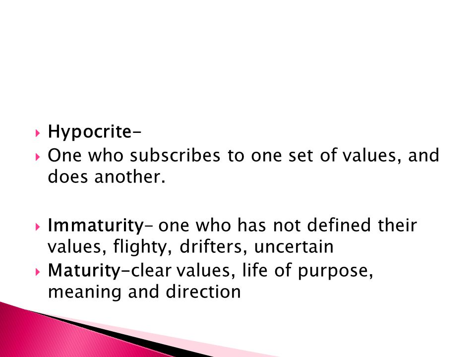  Hypocrite-  One who subscribes to one set of values, and does another.  Immaturity- one who has not defined their values, flighty, drifters, uncer