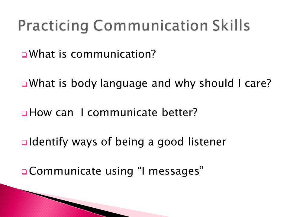  What is communication?  What is body language and why should I care?  How can I communicate better?  Identify ways of being a good listener  Com
