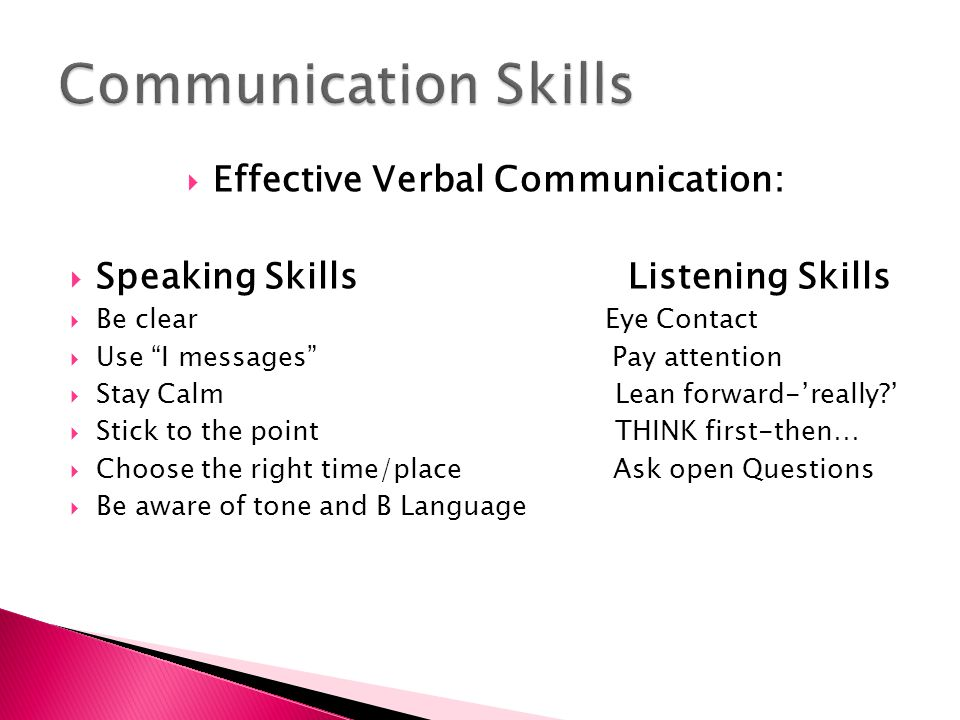 " Effective Verbal Communication:  Speaking Skills Listening Skills  Be clear Eye Contact  Use ""I messages"" Pay attention  Stay Calm Lean forward-"
