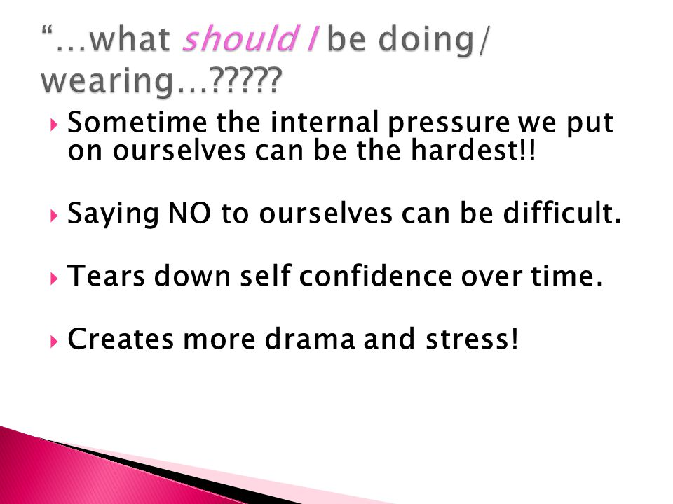  Sometime the internal pressure we put on ourselves can be the hardest!!  Saying NO to ourselves can be difficult.  Tears down self confidence over