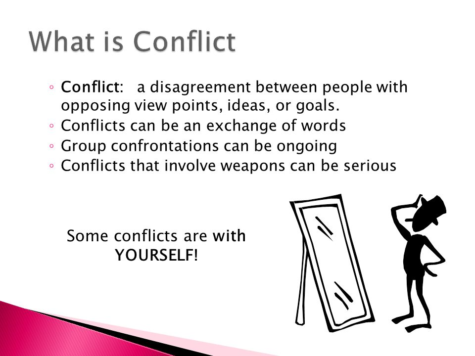 ◦ Conflict: a disagreement between people with opposing view points, ideas, or goals. ◦ Conflicts can be an exchange of words ◦ Group confrontations c