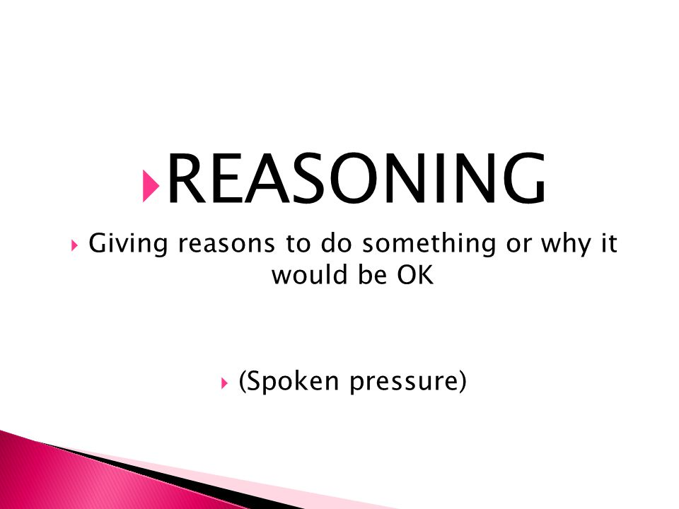  REASONING  Giving reasons to do something or why it would be OK  (Spoken pressure)