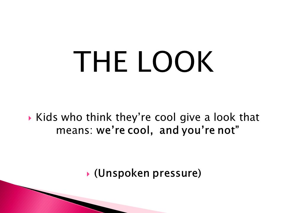 "THE LOOK  Kids who think they're cool give a look that means: we're cool, and you're not""  (Unspoken pressure)"