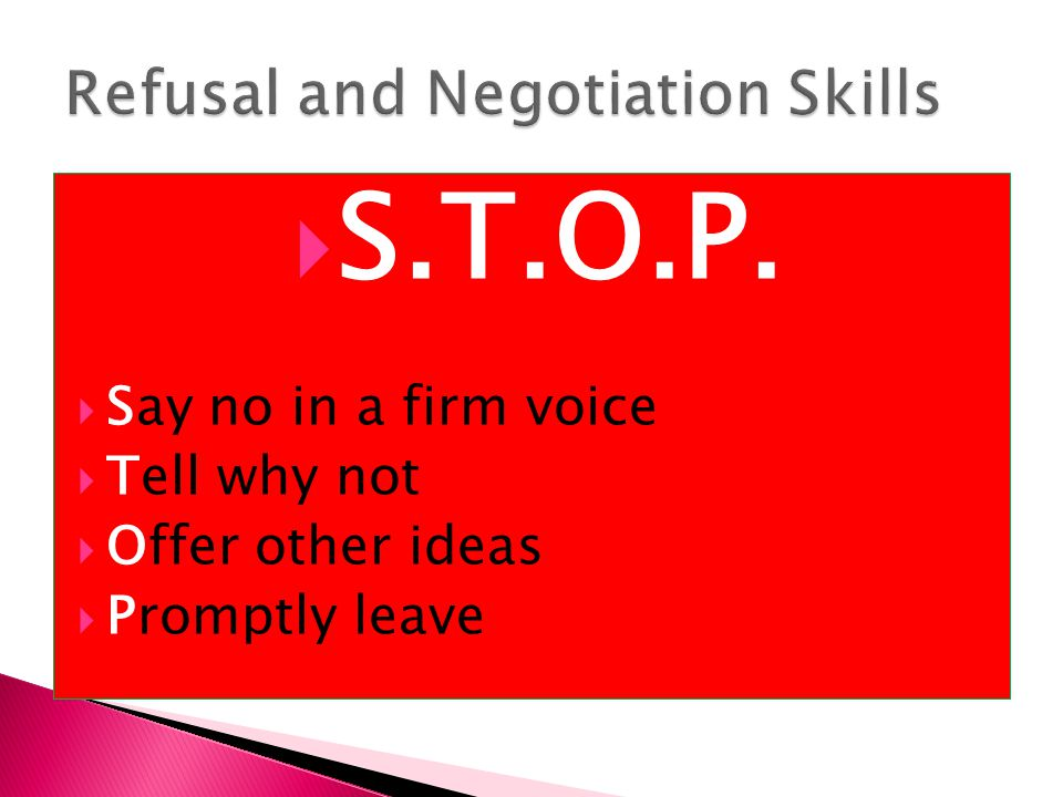  S.T.O.P.  Say no in a firm voice  Tell why not  Offer other ideas  Promptly leave