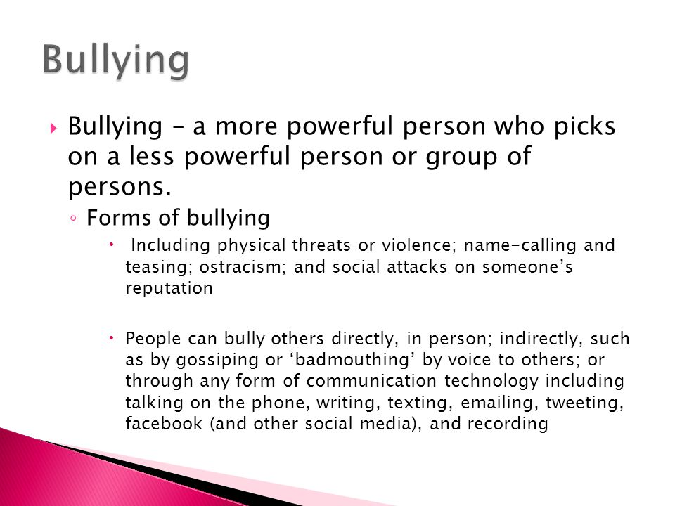  Bullying – a more powerful person who picks on a less powerful person or group of persons. ◦ Forms of bullying  Including physical threats or viole