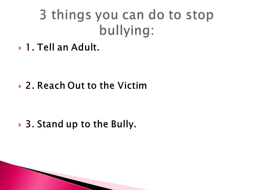  1. Tell an Adult.  2. Reach Out to the Victim  3. Stand up to the Bully.