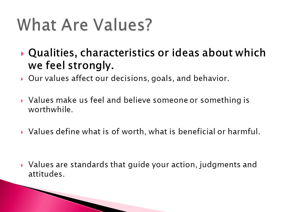  Qualities, characteristics or ideas about which we feel strongly.  Our values affect our decisions, goals, and behavior.  Values make us feel and