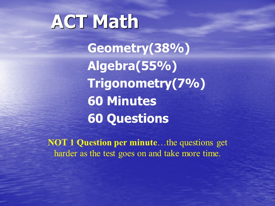 Geometry(38%) Algebra(55%) Trigonometry(7%) 60 Minutes 60 Questions ACT Math NOT 1 Question per minute…the questions get harder as the test goes on and take more time.