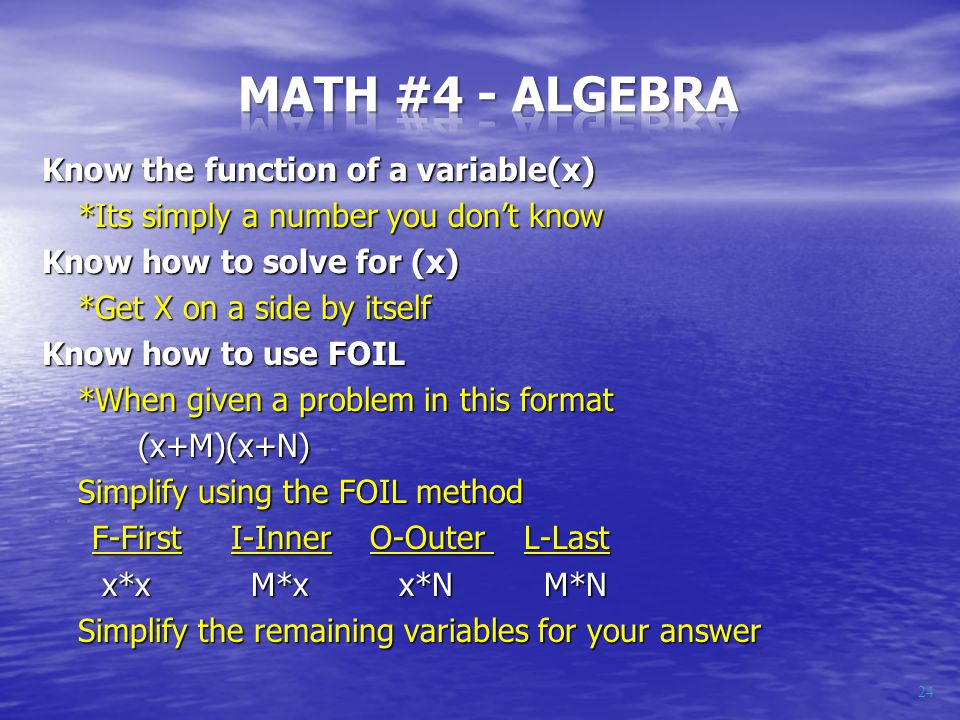 Know the function of a variable(x) *Its simply a number you don't know Know how to solve for (x) *Get X on a side by itself Know how to use FOIL *When given a problem in this format (x+M)(x+N) Simplify using the FOIL method F-First I-Inner O-Outer L-Last F-First I-Inner O-Outer L-Last x*x M*x x*N M*N x*x M*x x*N M*N Simplify the remaining variables for your answer 24