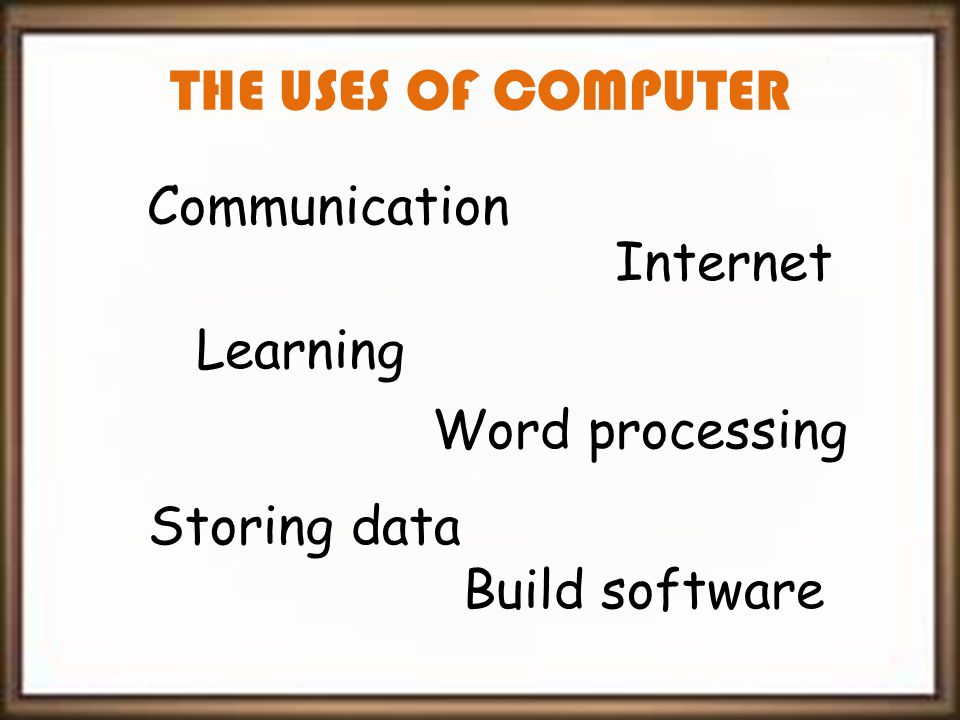 THE USES OF COMPUTER Communication Learning Storing data Word processing Internet Build software