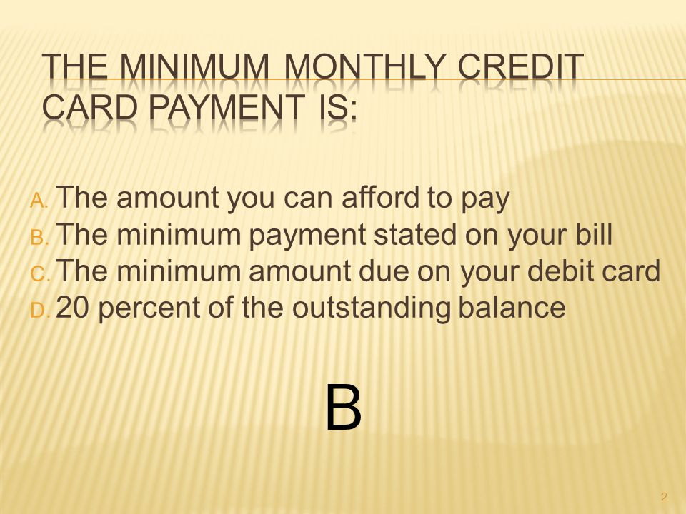 A.A percentage of an outstanding balance B. The lowest amount due for the month C.