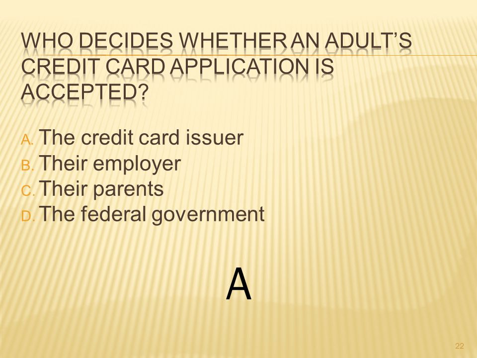A. The credit card issuer B. Their employer C. Their parents D. The federal government A 22