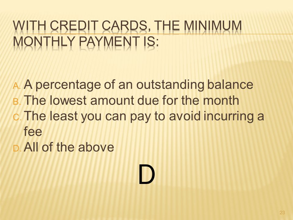A. A percentage of an outstanding balance B. The lowest amount due for the month C.