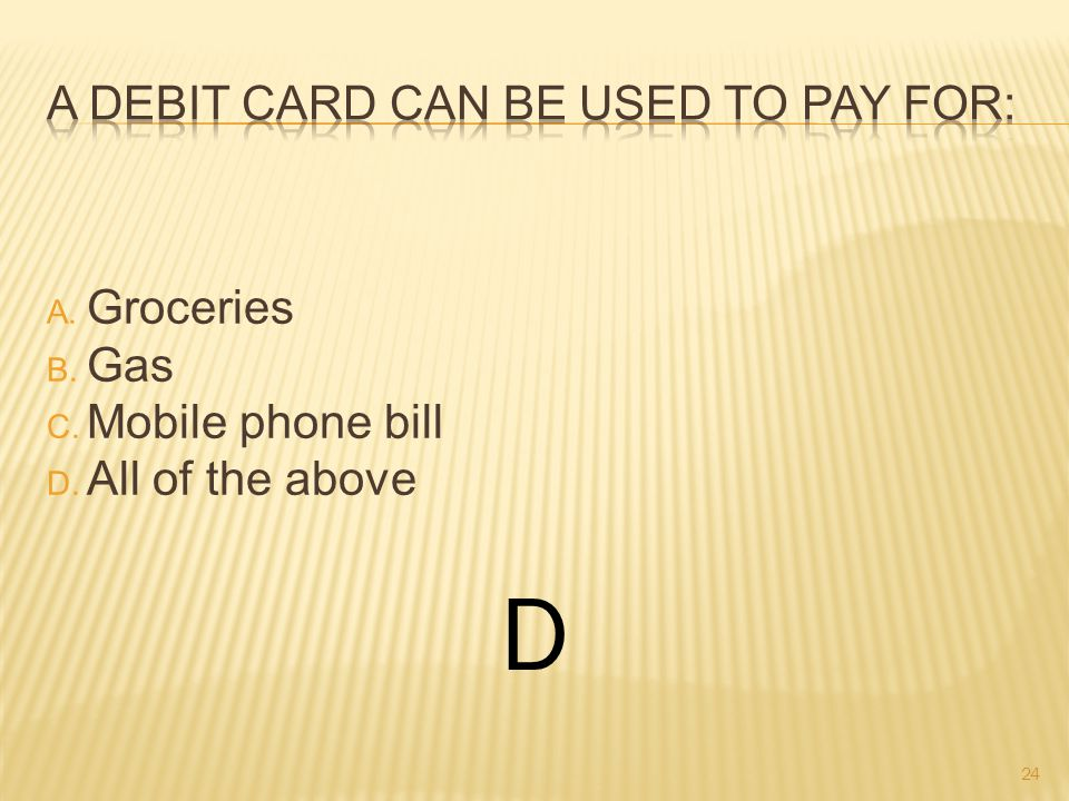 A. Groceries B. Gas C. Mobile phone bill D. All of the above D 24