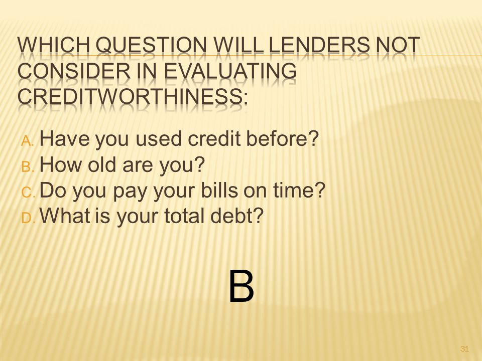 A. Have you used credit before. B. How old are you.