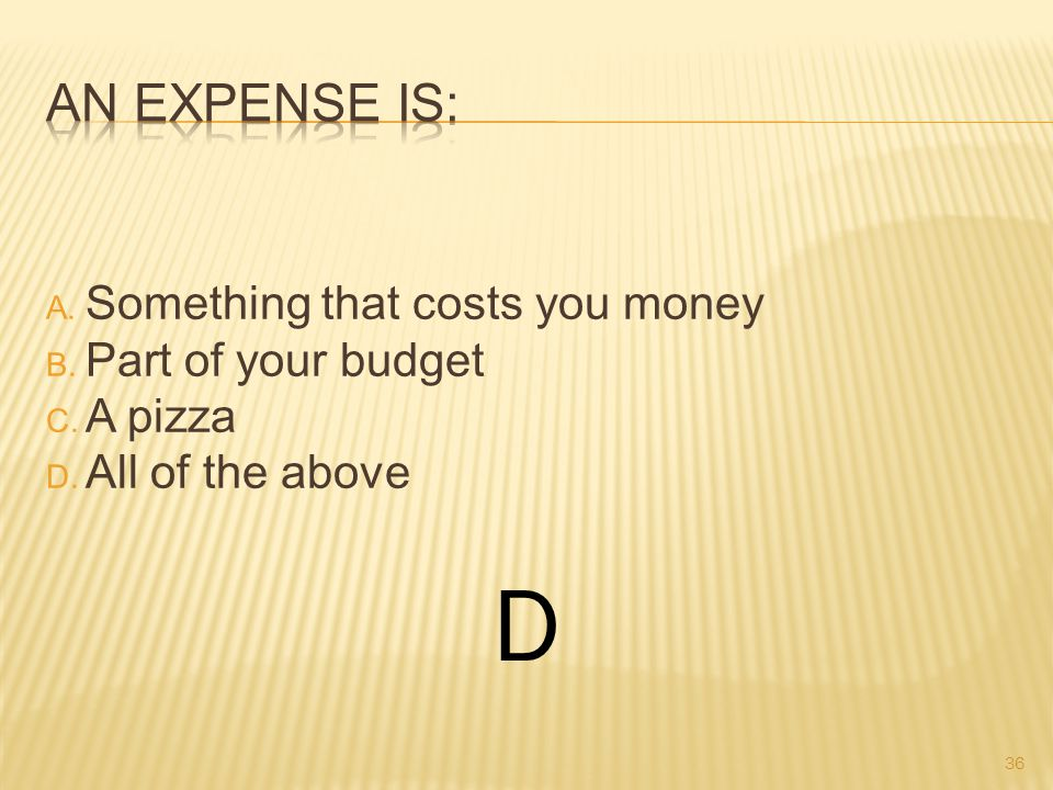 A. Something that costs you money B. Part of your budget C. A pizza D. All of the above D 36