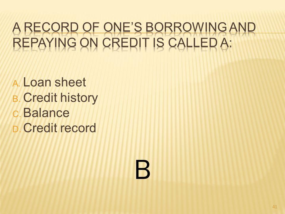 A. Loan sheet B. Credit history C. Balance D. Credit record B 41
