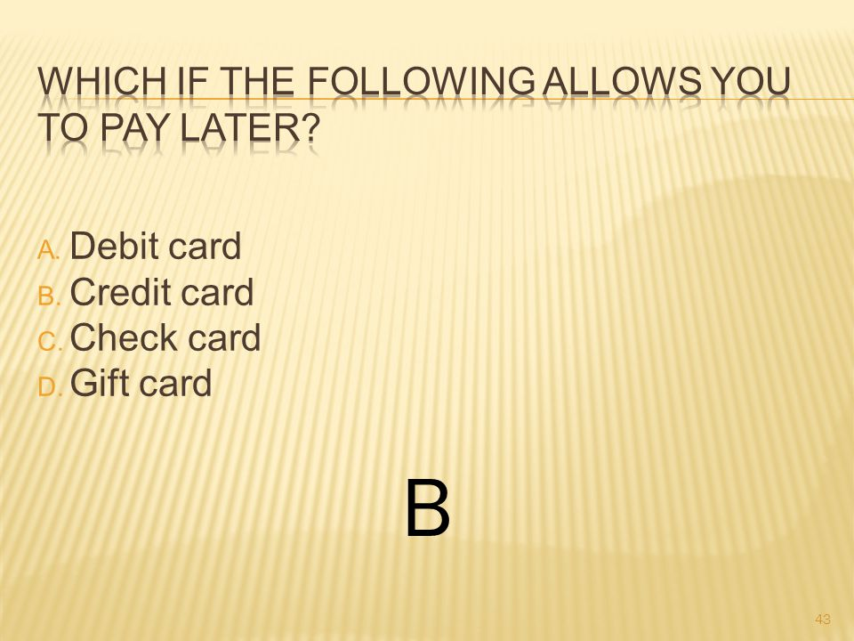 A. Debit card B. Credit card C. Check card D. Gift card B 43