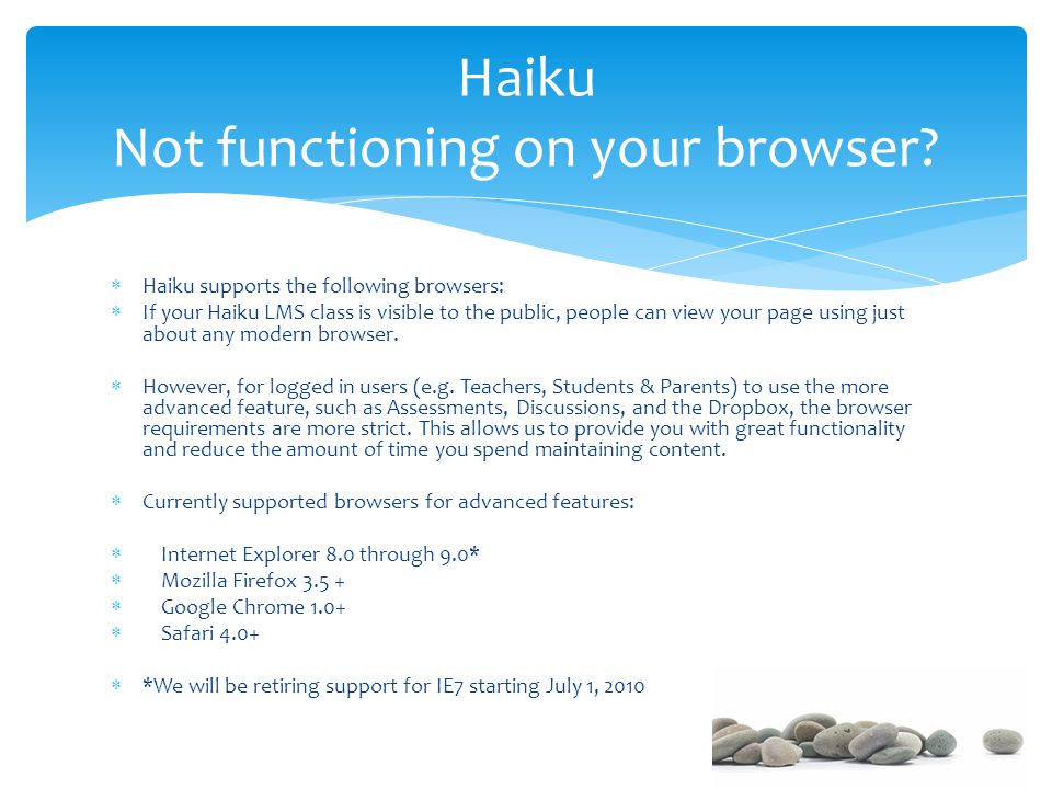  Haiku supports the following browsers:  If your Haiku LMS class is visible to the public, people can view your page using just about any modern browser.