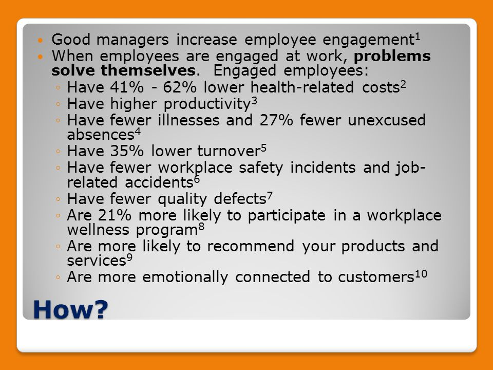 How? Good managers increase employee engagement 1 When employees are engaged at work, problems solve themselves. Engaged employees: ◦Have 41% - 62% lo