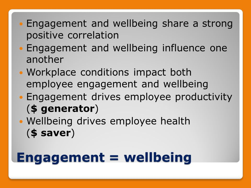 Engagement = wellbeing Engagement and wellbeing share a strong positive correlation Engagement and wellbeing influence one another Workplace conditions impact both employee engagement and wellbeing Engagement drives employee productivity ($ generator) Wellbeing drives employee health ($ saver)