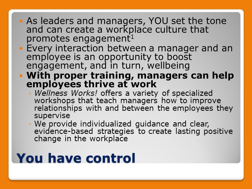 You have control As leaders and managers, YOU set the tone and can create a workplace culture that promotes engagement 1 Every interaction between a manager and an employee is an opportunity to boost engagement, and in turn, wellbeing With proper training, managers can help employees thrive at work ◦Wellness Works.