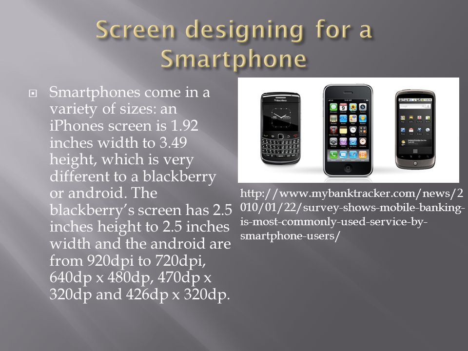  Smartphones come in a variety of sizes: an iPhones screen is 1.92 inches width to 3.49 height, which is very different to a blackberry or android.