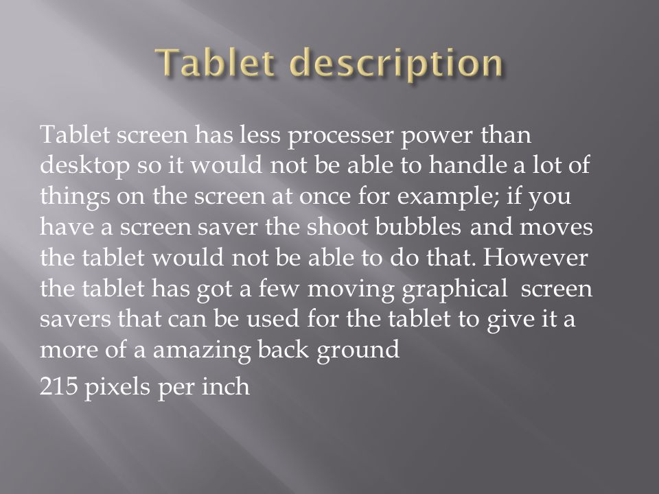 Tablet screen has less processer power than desktop so it would not be able to handle a lot of things on the screen at once for example; if you have a screen saver the shoot bubbles and moves the tablet would not be able to do that.