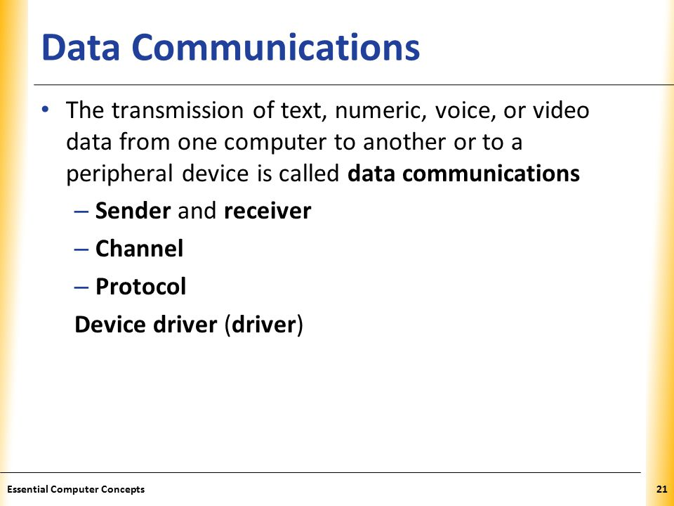 XP Data Communications The transmission of text, numeric, voice, or video data from one computer to another or to a peripheral device is called data communications – Sender and receiver – Channel – Protocol Device driver (driver) 21Essential Computer Concepts
