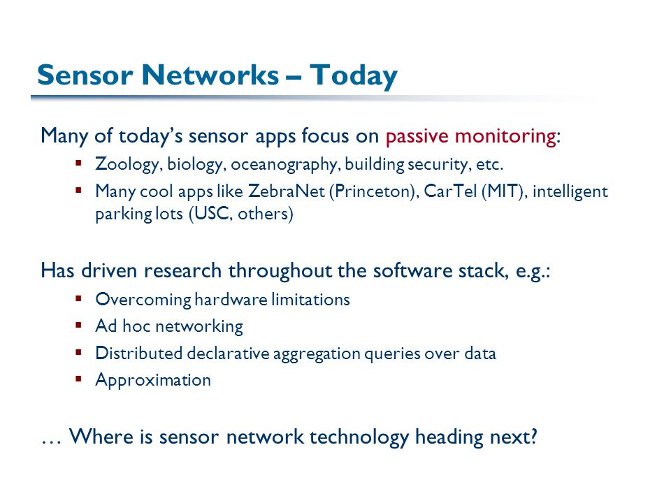 Sensor Networks – Today Many of today's sensor apps focus on passive monitoring:  Zoology, biology, oceanography, building security, etc.