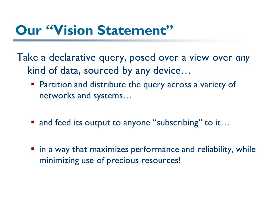 Our Vision Statement Take a declarative query, posed over a view over any kind of data, sourced by any device…  Partition and distribute the query across a variety of networks and systems…  and feed its output to anyone subscribing to it…  in a way that maximizes performance and reliability, while minimizing use of precious resources!