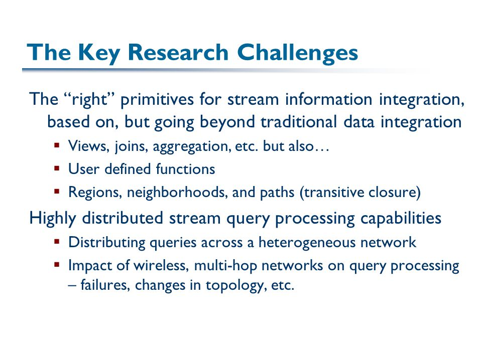 The Key Research Challenges The right primitives for stream information integration, based on, but going beyond traditional data integration  Views, joins, aggregation, etc.