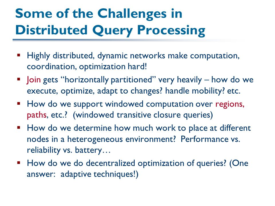 Some of the Challenges in Distributed Query Processing  Highly distributed, dynamic networks make computation, coordination, optimization hard!  Joi
