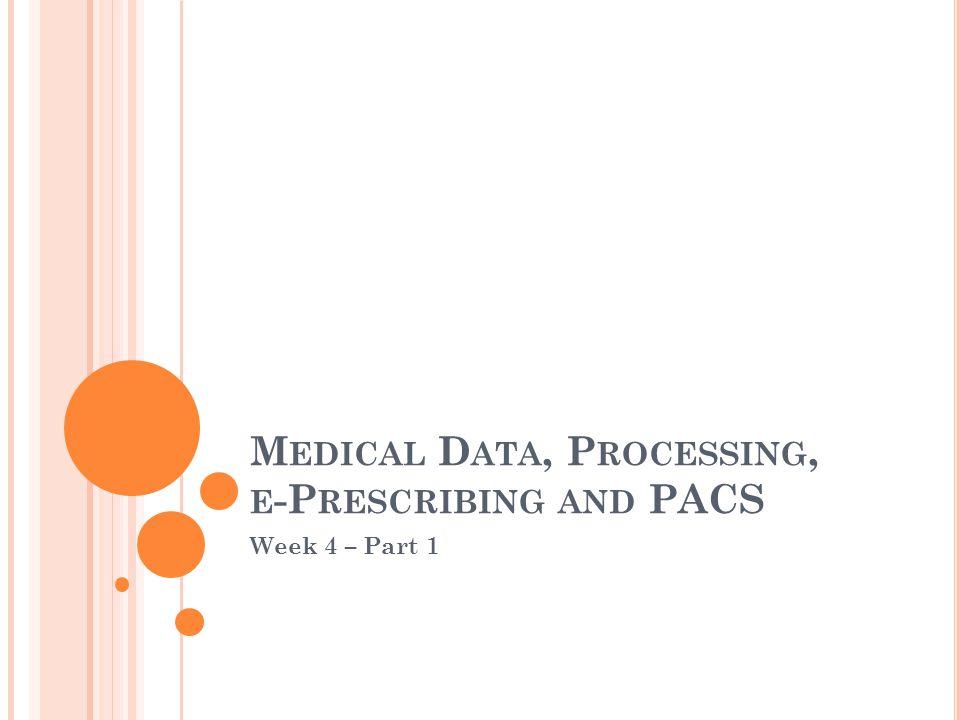 M EDICAL D ATA, P ROCESSING, E -P RESCRIBING AND PACS Week 4 – Part 1