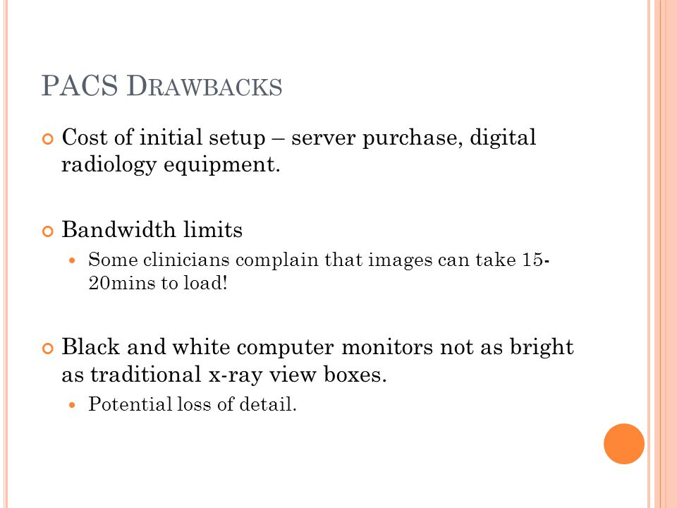 PACS D RAWBACKS Cost of initial setup – server purchase, digital radiology equipment.