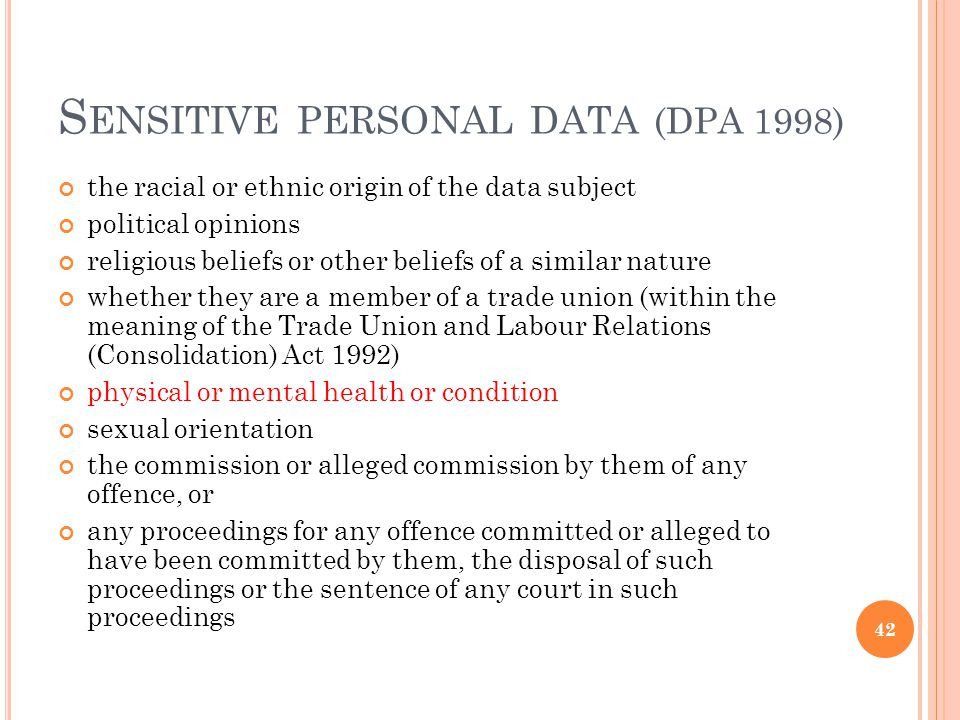 S ENSITIVE PERSONAL DATA (DPA 1998) the racial or ethnic origin of the data subject political opinions religious beliefs or other beliefs of a similar nature whether they are a member of a trade union (within the meaning of the Trade Union and Labour Relations (Consolidation) Act 1992) physical or mental health or condition sexual orientation the commission or alleged commission by them of any offence, or any proceedings for any offence committed or alleged to have been committed by them, the disposal of such proceedings or the sentence of any court in such proceedings 42