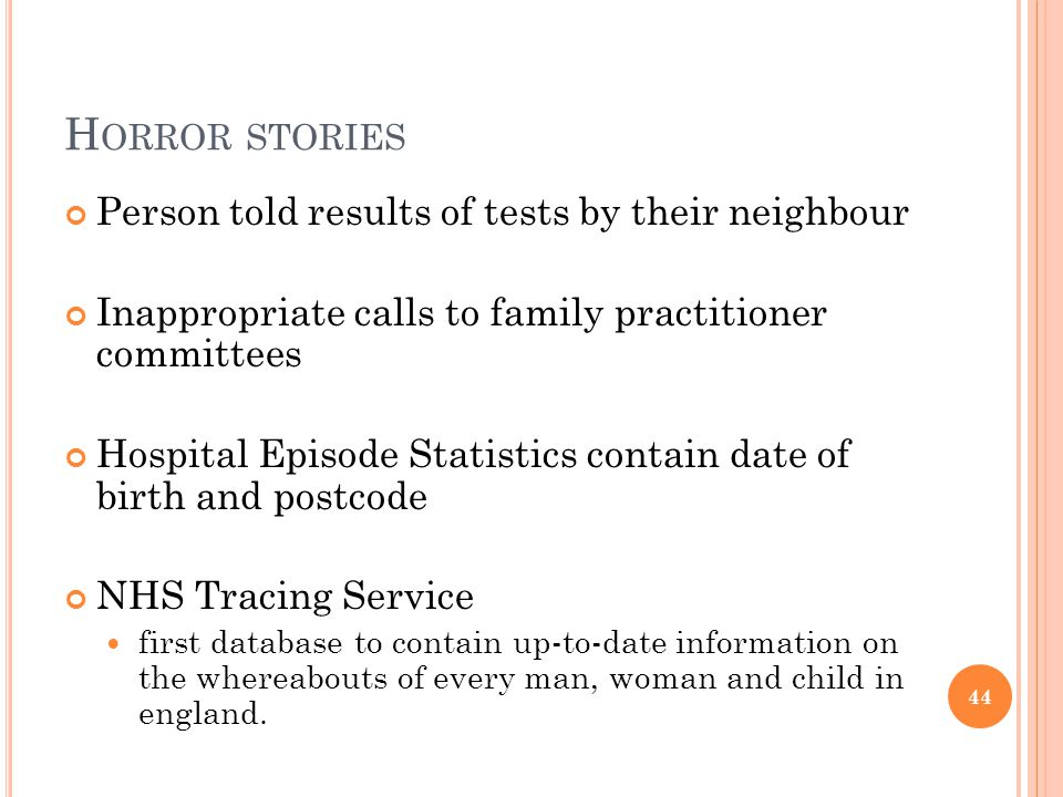 H ORROR STORIES Person told results of tests by their neighbour Inappropriate calls to family practitioner committees Hospital Episode Statistics contain date of birth and postcode NHS Tracing Service first database to contain up-to-date information on the whereabouts of every man, woman and child in england.