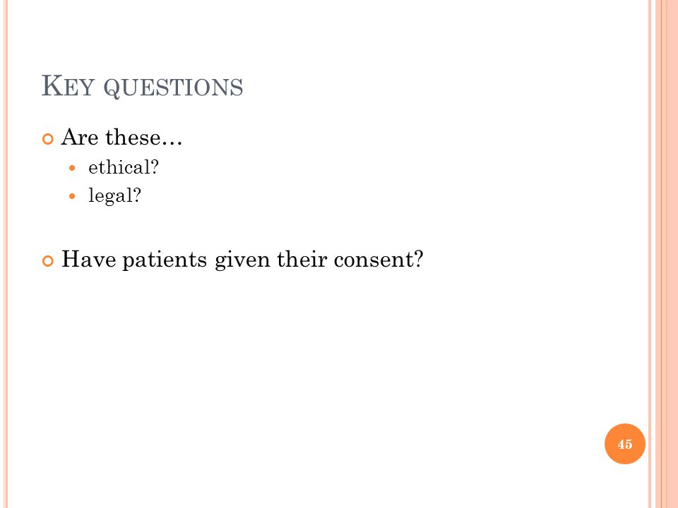 K EY QUESTIONS Are these… ethical legal Have patients given their consent 45