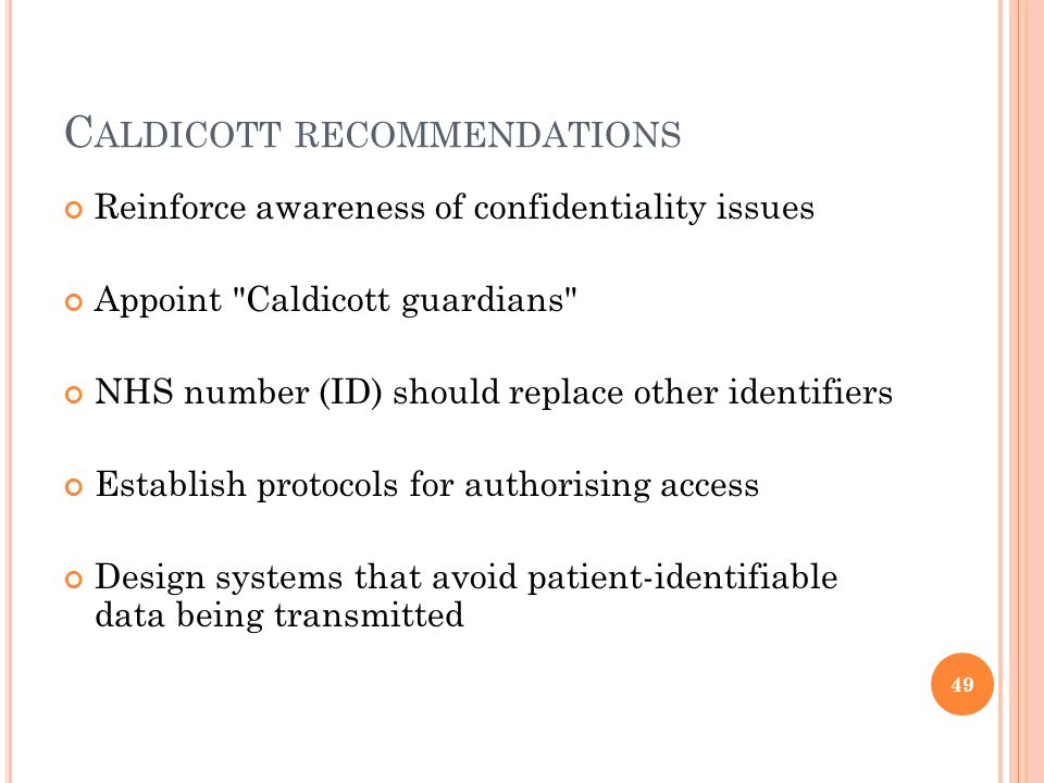 C ALDICOTT RECOMMENDATIONS Reinforce awareness of confidentiality issues Appoint Caldicott guardians NHS number (ID) should replace other identifiers Establish protocols for authorising access Design systems that avoid patient-identifiable data being transmitted 49