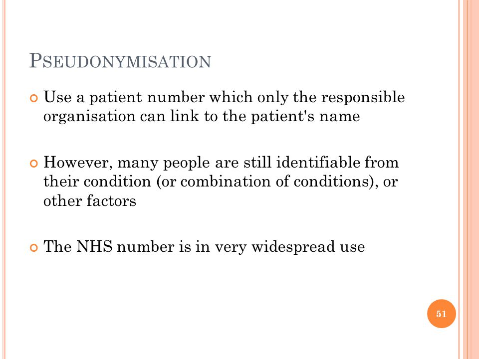 P SEUDONYMISATION Use a patient number which only the responsible organisation can link to the patient s name However, many people are still identifiable from their condition (or combination of conditions), or other factors The NHS number is in very widespread use 51