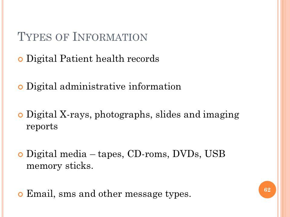 T YPES OF I NFORMATION Digital Patient health records Digital administrative information Digital X-rays, photographs, slides and imaging reports Digital media – tapes, CD-roms, DVDs, USB memory sticks.