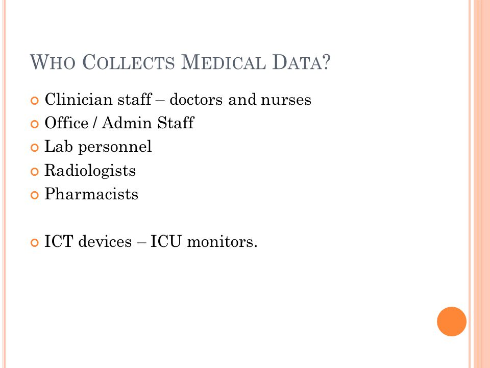 W HO C OLLECTS M EDICAL D ATA ? Clinician staff – doctors and nurses Office / Admin Staff Lab personnel Radiologists Pharmacists ICT devices – ICU mon