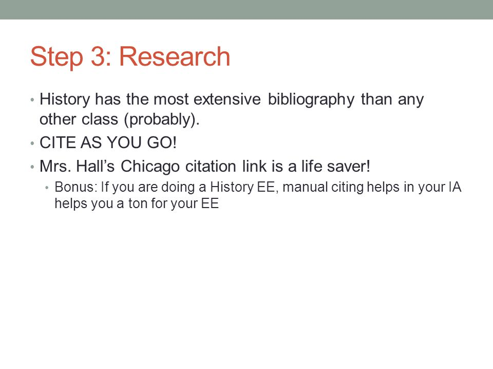 Step 3: Research History has the most extensive bibliography than any other class (probably). CITE AS YOU GO! Mrs. Hall's Chicago citation link is a l