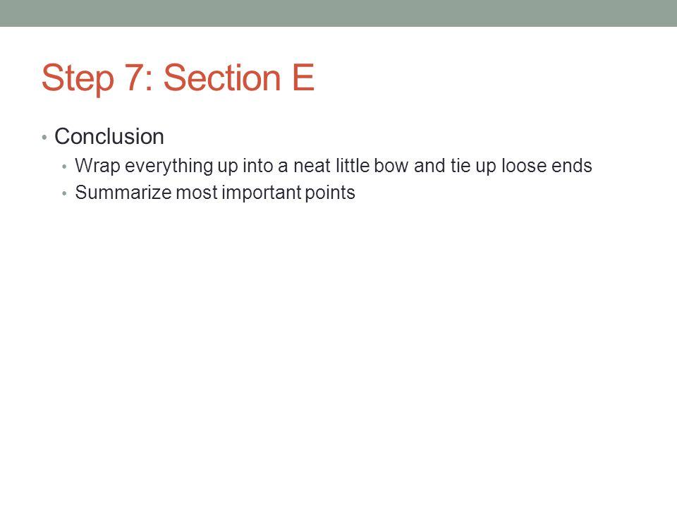 Step 7: Section E Conclusion Wrap everything up into a neat little bow and tie up loose ends Summarize most important points