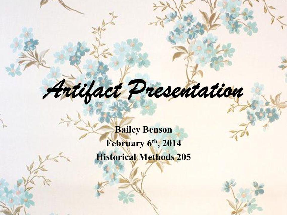 Artifact Presentation Bailey Benson February 6 th, 2014 Historical Methods 205