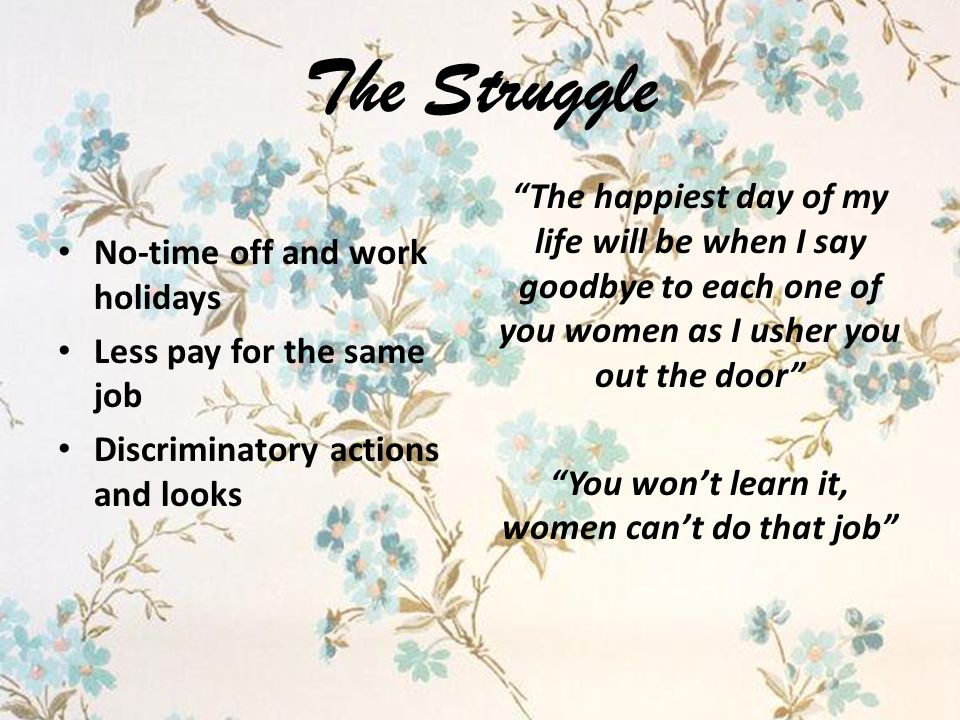 The Struggle No-time off and work holidays Less pay for the same job Discriminatory actions and looks The happiest day of my life will be when I say goodbye to each one of you women as I usher you out the door You won't learn it, women can't do that job