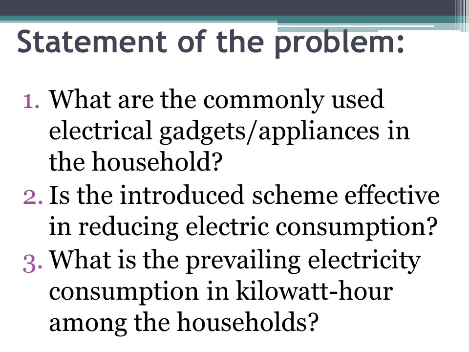 Statement of the problem: 1.What are the commonly used electrical gadgets/appliances in the household.